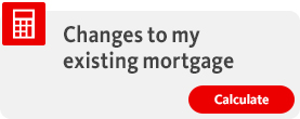 Changes to my existing mortgage
