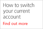 How to switch your current account. Find out more.